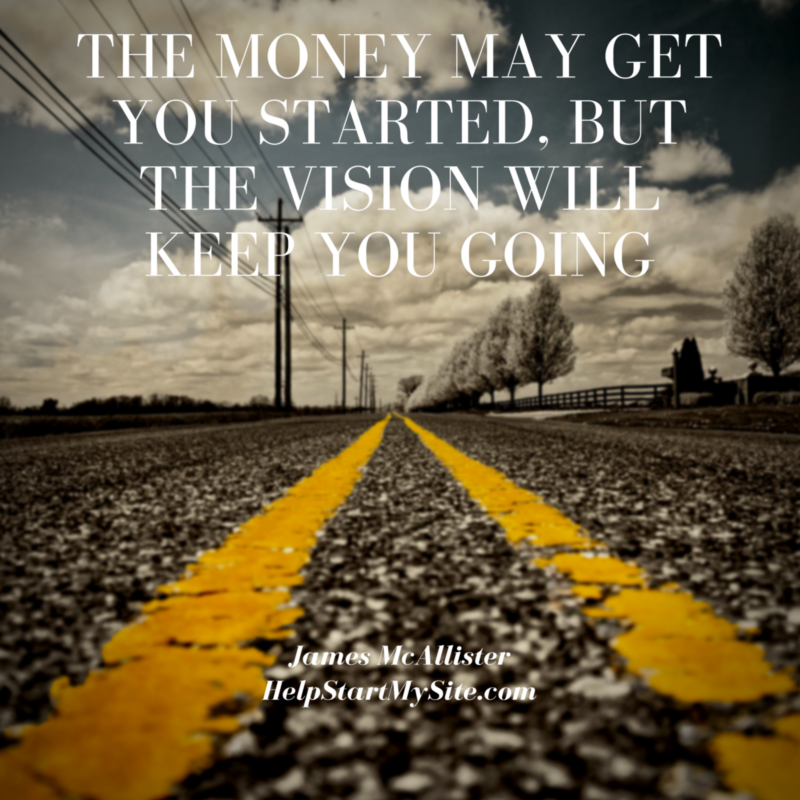 The Money May Get You Started, BuT The Vision Will Keep You Going